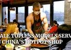 Thuê dàn trai đẹp 6 múi phục vụ, quán lẩu Trung Quốc gây 'sốt'